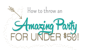 How to throw an Amazing Party for under $50!
